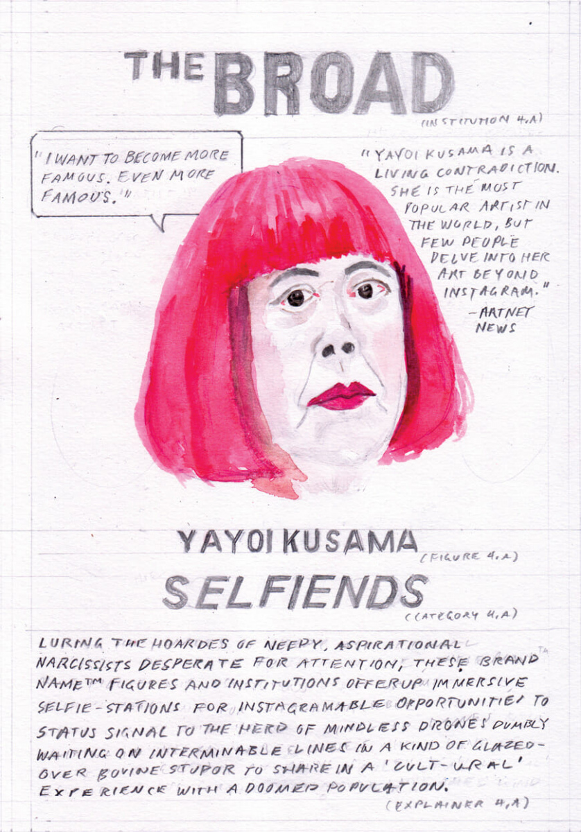 "[Card Four, depicting a watercolor portrait of Yayoi Kusama with bright fuschia hair as an example of ""Selfiends"" under the heading ""The Broad""] Quote from Kusama: ""I want to become more famous. Even more famous."" Quote from Artnet News: ""Yayoi Kusama is a living contradiction. She is the most popular artist in the world, but few people delve into her art beyond Instagram."" Description of the category ""Selfiends"": Luring the hoards of needy, aspirational narcissists desperate for attention, these brand nameTM figures and institutions offer up immersive selfie-stations for Instagramable opportunities to status signal to the herd of mindless herd of mindless drones dumbly waiting on an interminable lines in a kind of glazed-over bovine stupor to share in a ""cult-ural"" experience with a doomed population."