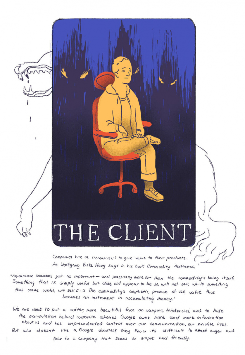 "[Card One, ""The Client"" depicting a Mark Zuckerberg looking man sitting in a swivel chair with spooky dark creatures popping up behind him, and a wolf with its teeth bared drawn behind the card]  Companies hire us (""creatives"") to give value to their products. As Wolfgang Fritz Haug says in his book Commodity Aesthetics, "" Appearance becomes just as important - and practically more so - than the commodity's being itself. Something that is simply useful but does not appear to be so, will not sell, while something that seems to be useful, will sell [..] The commodity's aesthetic promise of use value thus becomes an instrument in accumulating money.""   We are used to put a softer, more beautiful face on vampiric tendencies, and to hide the manipulation behind corporate schemes. Google owns more and more information on us every day, and has unprecedented control over our communication, our private lives. But who doesn't like Google doodles? They know it's difficult to attach anger and fear to a company when it seems so simple and friendly."