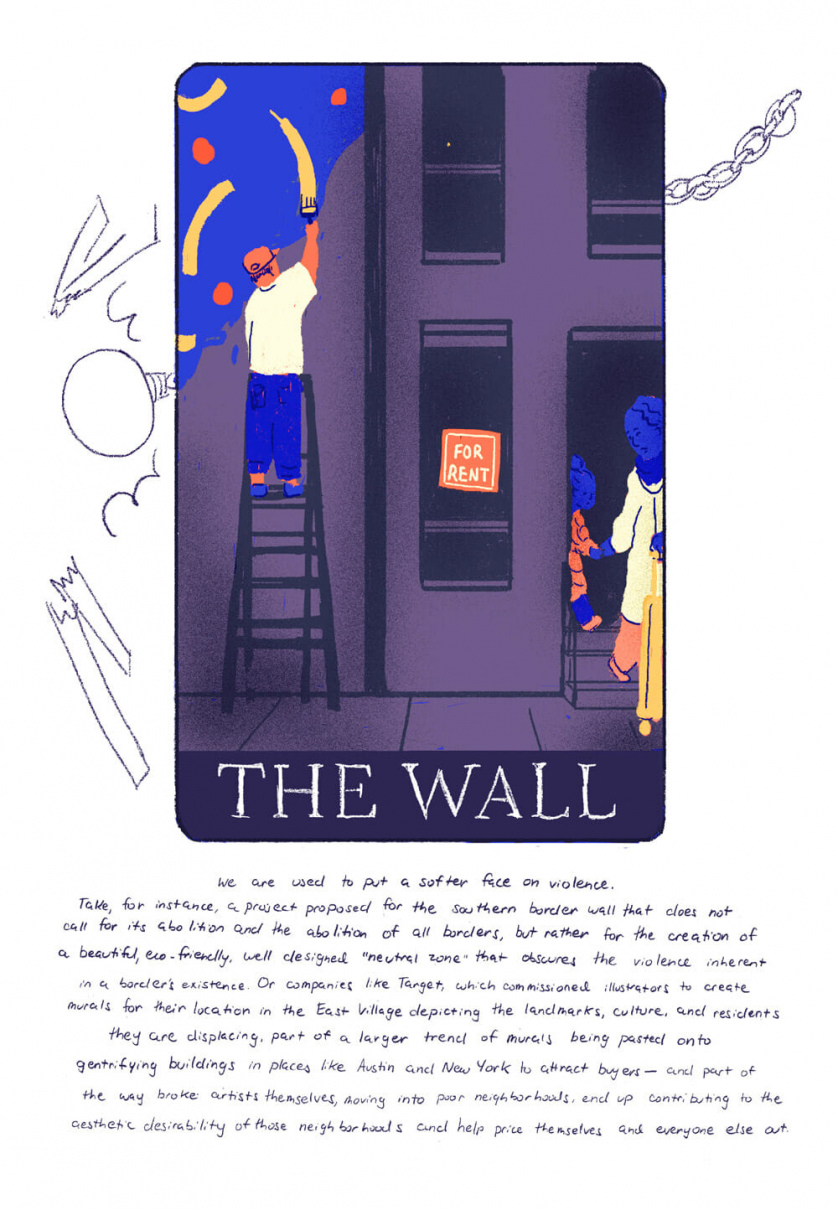 "[Card two, ""The Wall"" depicting on one side a man painting a mural on a wall, and on the other side a woman and her child leaving a building with a ""For Rent"" sign in the window]  We are used to put a softer face on violence. Take a project proposed for the southern border wall, that does not call for its abolition and the abolition of all borders, but rather to create a beautiful, eco-friendly, well designed ""neutral zone"" that ignores the violence inherent in a border's existence. Or companies like Target, commissioning illustrators to create murals for their location in the East Village that depicts the landmarks, culture and residents they are displacing, and the trend of murals being pasted onto gentrifying buildings in places like Austin and New York to attract buyers. The way artists themselves, broke, moving into poor neighborhoods, end up contributing to the overall aesthetic desirability of a neighborhood, and help price themselves and everyone else out."