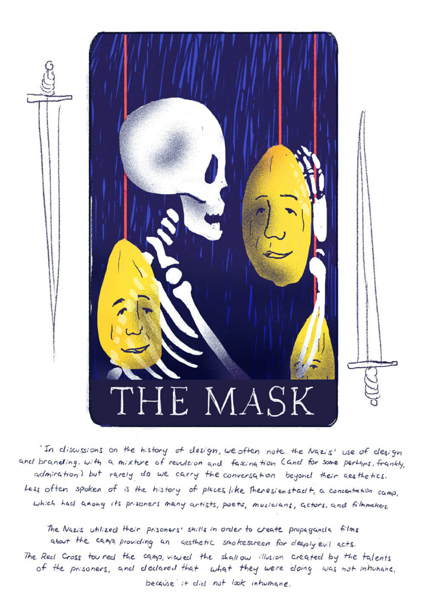 "[Card three, ""The Mask"" depicting a skeleton pulling down a hanging face, surrounded by creepy hanging faces]  We often discuss the Nazi's use of design and branding in the history of design, with a mix of revulsion and fascination (and perhaps frankly to some, admiration) but rarely do we discuss anything beyond the aesthetics. Not spoken of as often are places like  the Theresienstadt concentration camp, which had many artists, poets, musicians, actors, filmmakers in it. The Nazis utilized their prisoner's skills in order to create propaganda films about the camp, providing enough of an aesthetic smokescreen that it didn't seem outrightly evil. The Red Cross toured the camp, viewed the shallow illusion created by the talents of the prisoners, and declared that what they were doing was not inhumane, because it did not look inhumane."