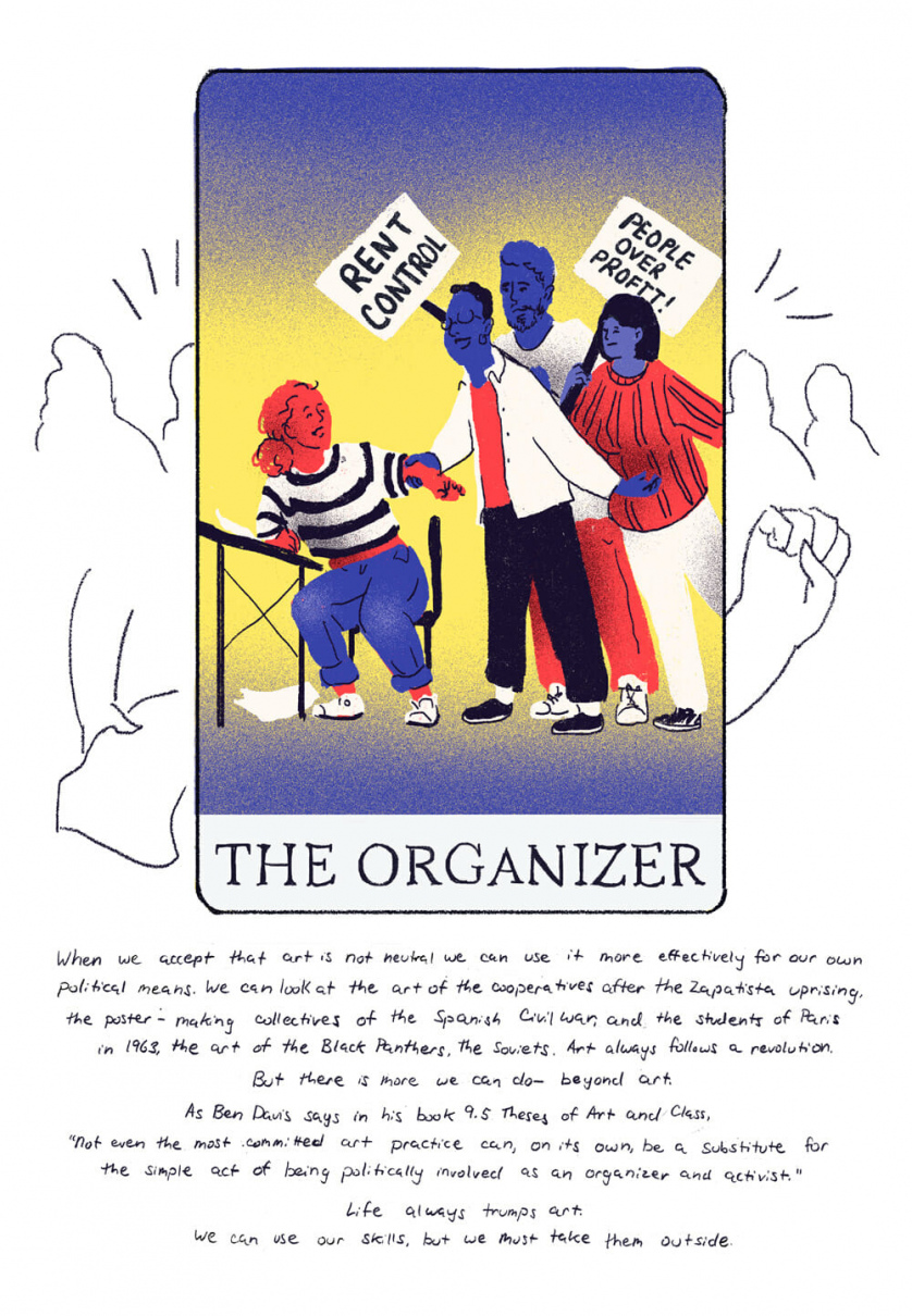 "[Card four, ""The Organizer"" depicting a woman being gently pulled out of her seat by three organizers holding signs that say ""Rent Control]  When we accept art is not neutral we can use it towards other means. We can look at the art of cooperatives after the Zapatista uprising, the poster making collectives of the Spanish Civil War, of the students in Paris, 1963, the art of the Black Panthers, the Soviets. Art always follows a revolution.  But there is more we can do beyond art. As Ben Davis says in his book 9.5 Theses of Art and Class,  ""Not even the most committed art practice can, on its own, be a substitute for the simple act of being politically involved as an organizer and activist.""   Life always trumps art. We can use our skills, but we must go outside."