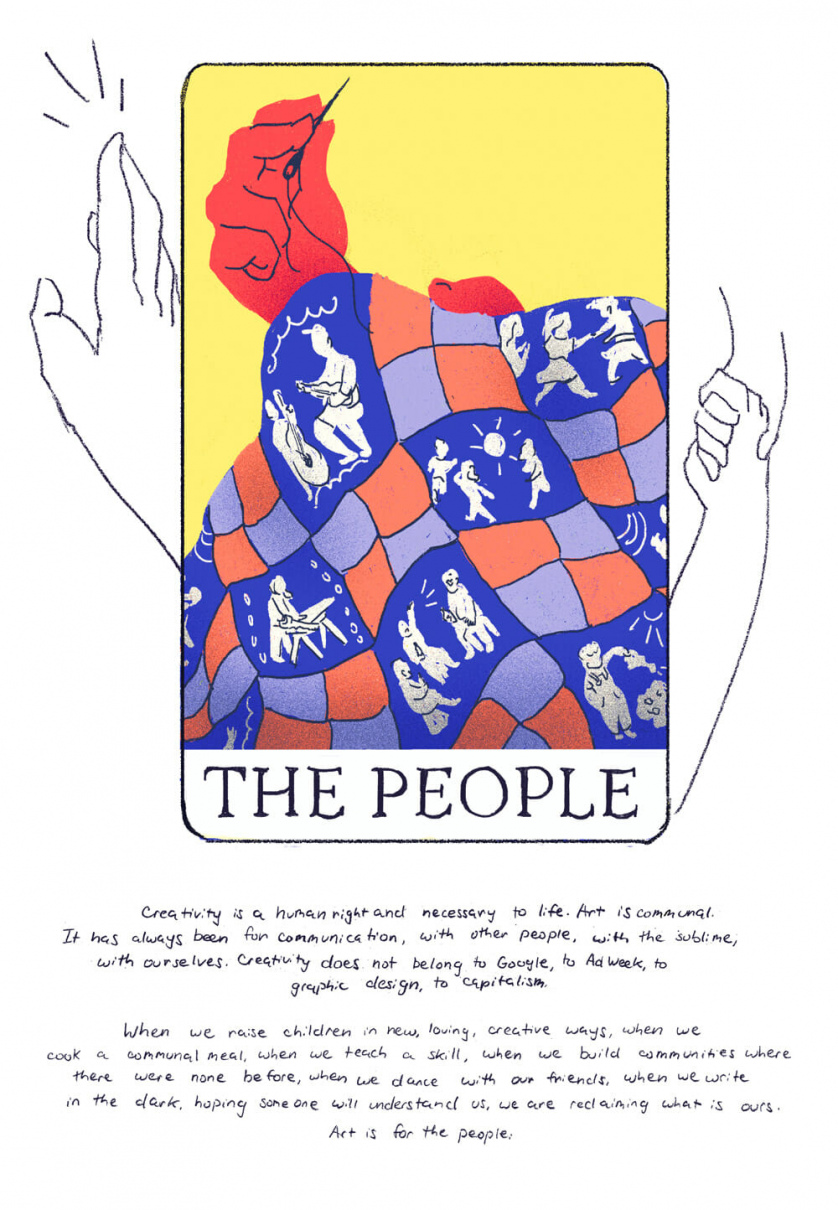 "[Card five, ""The People"" depicting a person sewing a quilt, on the quilt are people depicted dancing, hanging out, gardening, playing]  Creativity is a human right and necessary to life. Art is communal. It has always been for communication, with other people, with the sublime, with ourselves. Creativity does not belong to Google, AdWeek, to graphic design, to capitalism.   When we raise children in new, loving, creative ways, when we cook a  communal meal, when we teach a skill, when we build communities where there were none before, when we dance with our friends, when we write in the dark, hoping someone will understand us, we are reclaiming what is ours.  Art is for the people."