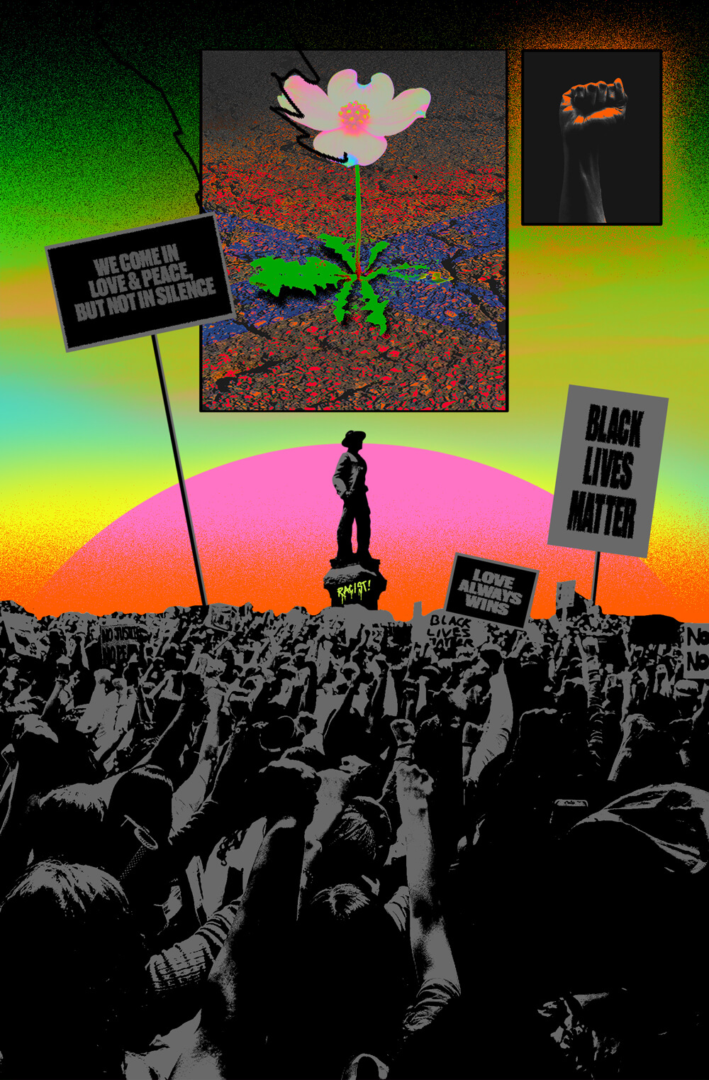 "Protestors holding signs that read ""BLACK LIVES MATTER,"" ""LOVE ALWAYS WINS,"" and ""WE COME IN LOVE & PEACE BUT NOT IN SILENCE"" flock around a Confederate statue. An intensely saturated, Pop Art-style photograph of a flower is superimposed above the statue, as well as a photograph of a black power fist."